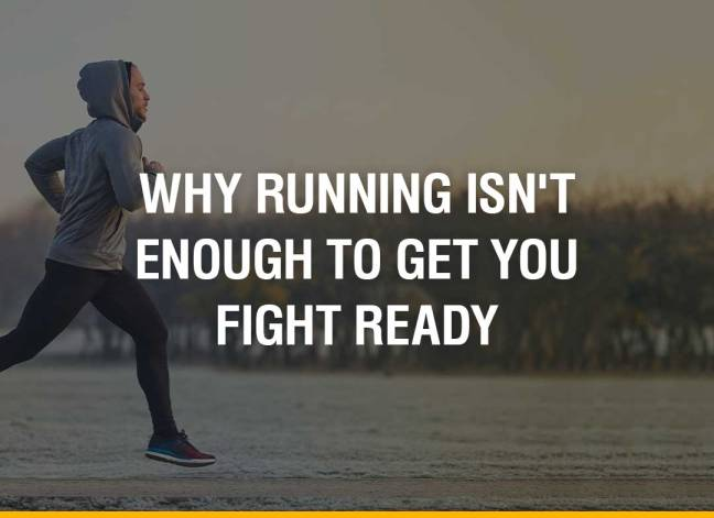 Why Running Isn't Enough To Get You Fight Ready