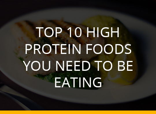 Top 10 High Protein Foods You Need To Be Eating